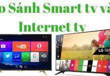 So sánh Smart Tivi và Internet Tivi nên mua tivi nào